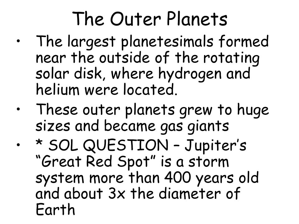 The largest planetesimals formed near the outside of the rotating solar disk, where hydrogen and helium were located. These outer planets grew to huge
