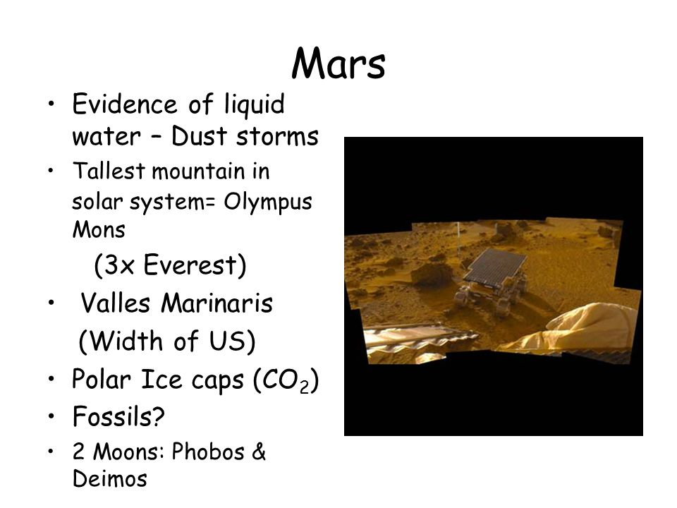 Mars Evidence of liquid water – Dust storms Tallest mountain in solar system= Olympus Mons (3x Everest) Valles Marinaris (Width of US) Polar Ice caps