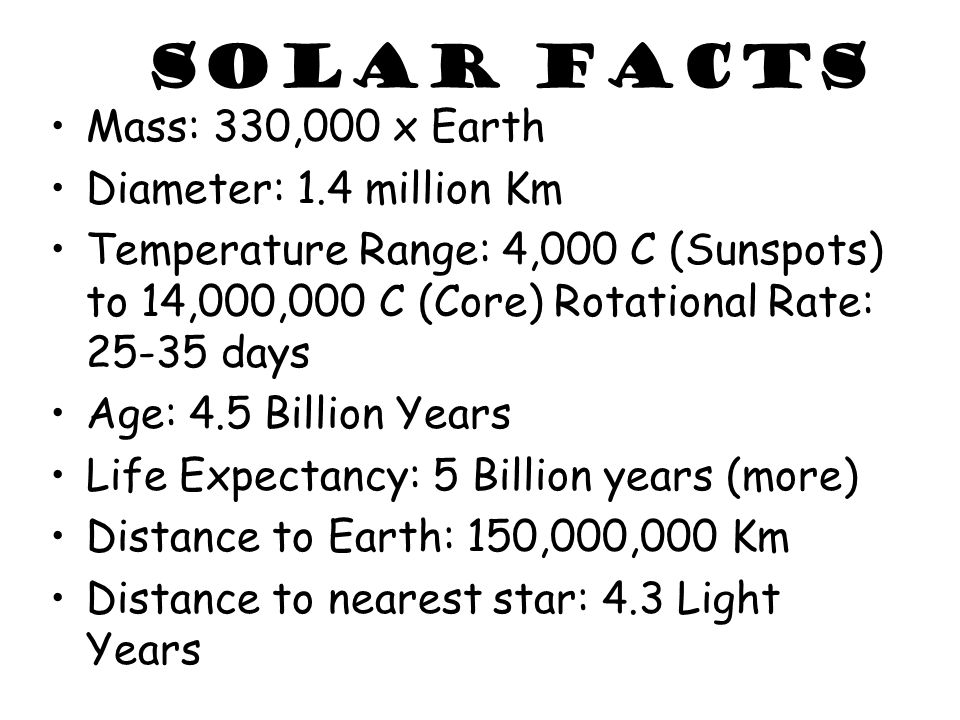 Solar Facts Mass: 330,000 x Earth Diameter: 1.4 million Km Temperature Range: 4,000 C (Sunspots) to 14,000,000 C (Core) Rotational Rate: 25-35 days Ag