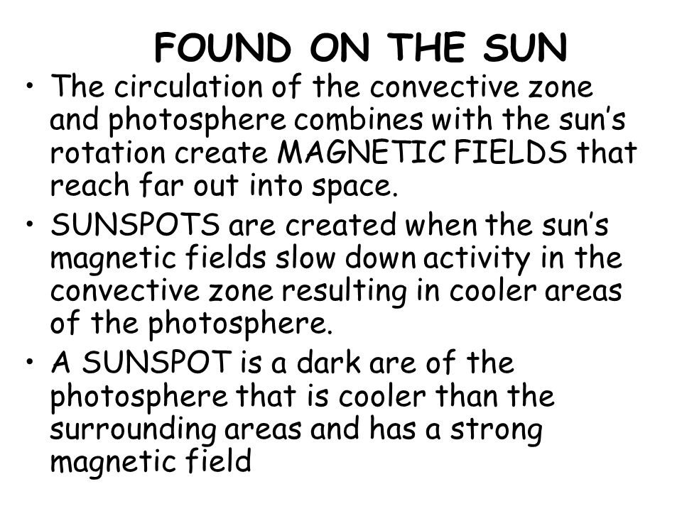 FOUND ON THE SUN The circulation of the convective zone and photosphere combines with the sun's rotation create MAGNETIC FIELDS that reach far out int