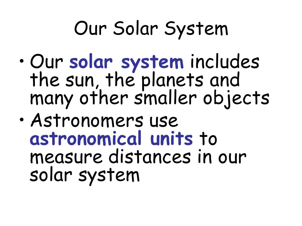 Our Solar System Our solar system includes the sun, the planets and many other smaller objects Astronomers use astronomical units to measure distances