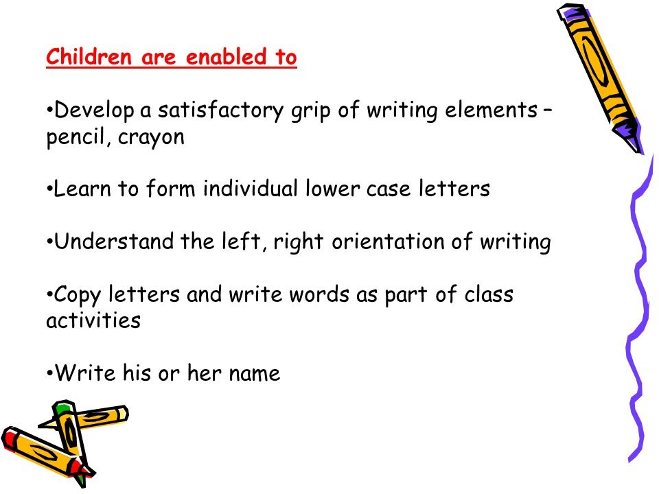 Children are enabled to Develop a satisfactory grip of writing elements – pencil, crayon Learn to form individual lower case letters Understand the left, right orientation of writing Copy letters and write words as part of class activities Write his or her name