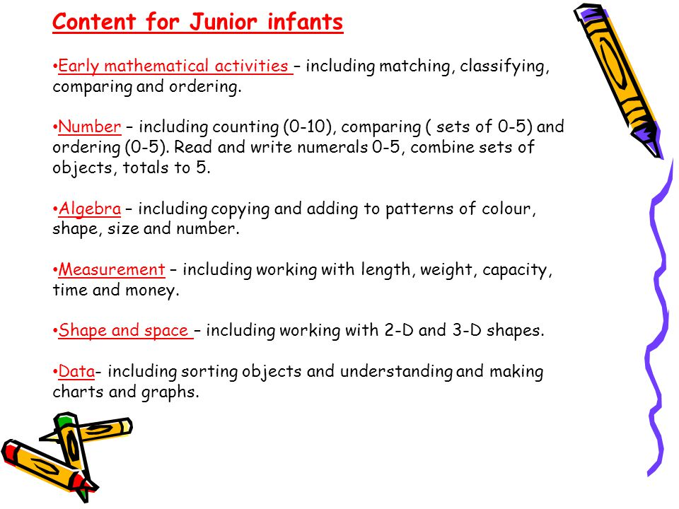 Content for Junior infants Early mathematical activities – including matching, classifying, comparing and ordering.