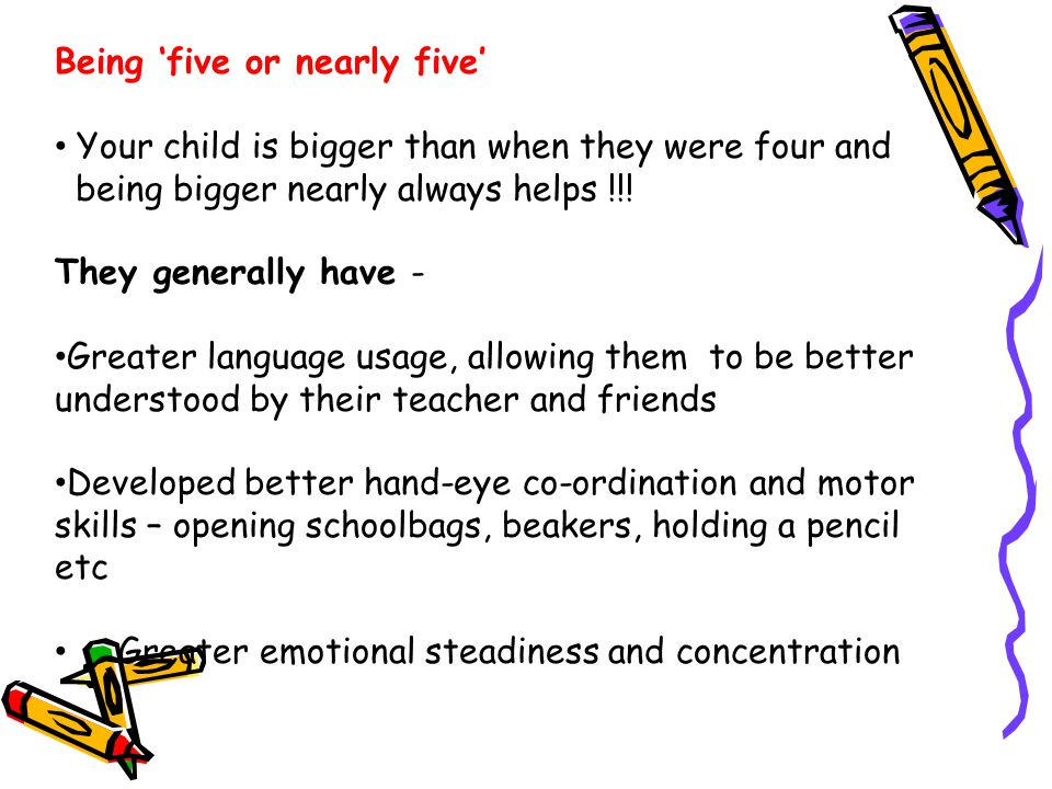 Being 'five or nearly five' Your child is bigger than when they were four and being bigger nearly always helps !!.