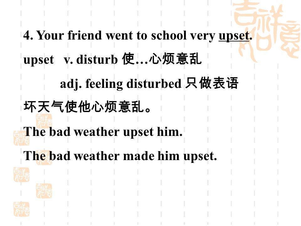 4. Your friend went to school very upset. upset v.