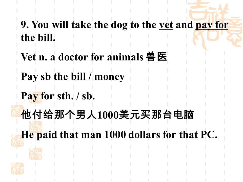 9. You will take the dog to the vet and pay for the bill.