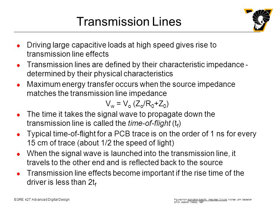 EGRE 427 Advanced Digital Design Figures from Application-Specific Integrated Circuits, Michael John Sebastian Smith, Addison Wesley, 1997 Transmission Lines Driving large capacitive loads at high speed gives rise to transmission line effects Transmission lines are defined by their characteristic impedance - determined by their physical characteristics Maximum energy transfer occurs when the source impedance matches the transmission line impedance V w = V o (Z o /R 0 +Z 0 ) The time it takes the signal wave to propagate down the transmission line is called the time-of-flight (t f ) Typical time-of-flight for a PCB trace is on the order of 1 ns for every 15 cm of trace (about 1/2 the speed of light) When the signal wave is launched into the transmission line, it travels to the other end and is reflected back to the source Transmission line effects become important if the rise time of the driver is less than 2t f
