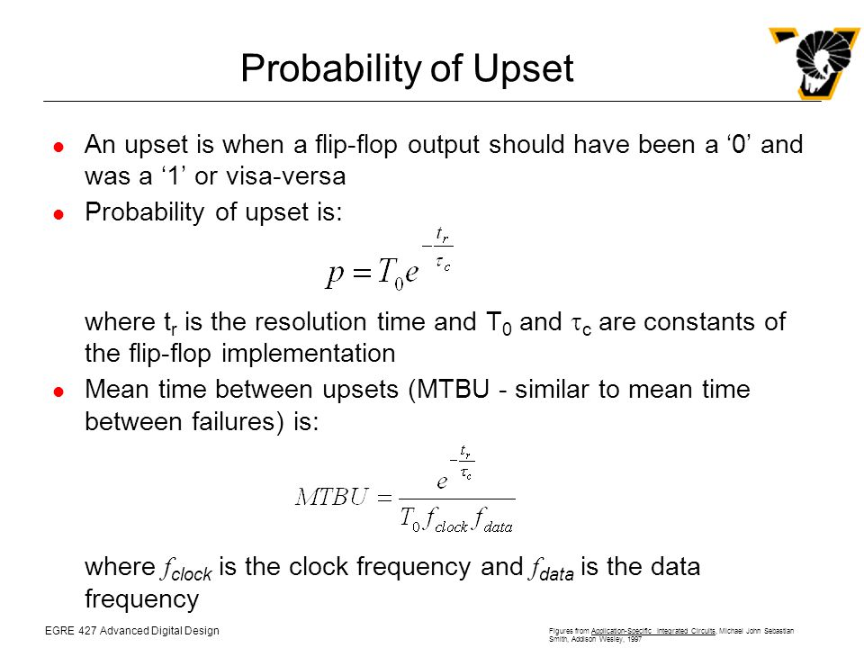 EGRE 427 Advanced Digital Design Figures from Application-Specific Integrated Circuits, Michael John Sebastian Smith, Addison Wesley, 1997 Probability of Upset An upset is when a flip-flop output should have been a '0' and was a '1' or visa-versa Probability of upset is: where t r is the resolution time and T 0 and  c are constants of the flip-flop implementation Mean time between upsets (MTBU - similar to mean time between failures) is: where f clock is the clock frequency and f data is the data frequency