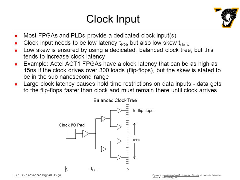 EGRE 427 Advanced Digital Design Figures from Application-Specific Integrated Circuits, Michael John Sebastian Smith, Addison Wesley, 1997 Clock Input Most FPGAs and PLDs provide a dedicated clock input(s) Clock input needs to be low latency t PG, but also low skew t skew Low skew is ensured by using a dedicated, balanced clock tree, but this tends to increase clock latency Example: Actel ACT1 FPGAs have a clock latency that can be as high as 15ns if the clock drives over 300 loads (flip-flops), but the skew is stated to be in the sub nanosecond range Large clock latency causes hold time restrictions on data inputs - data gets to the flip-flops faster than clock and must remain there until clock arrives to flip-flops...