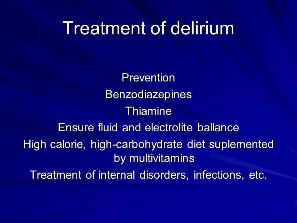 Treatment of delirium PreventionBenzodiazepinesThiamine Ensure fluid and electrolite ballance High calorie, high-carbohydrate diet suplemented by multivitamins Treatment of internal disorders, infections, etc.
