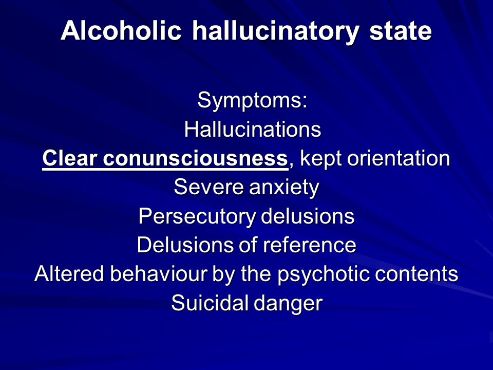 Alcoholic hallucinatory state Symptoms: Symptoms: Hallucinations Hallucinations Clear conunsciousness, kept orientation Severe anxiety Persecutory delusions Delusions of reference Altered behaviour by the psychotic contents Suicidal danger