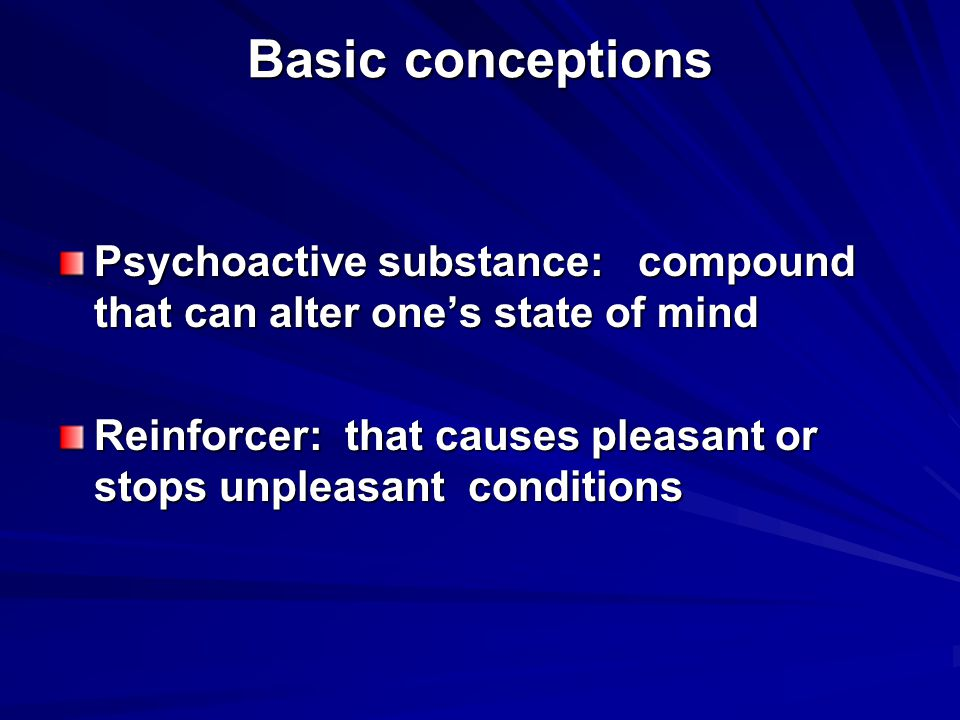 Basic conceptions Psychoactive substance: compound that can alter one's state of mind Reinforcer: that causes pleasant or stops unpleasant conditions