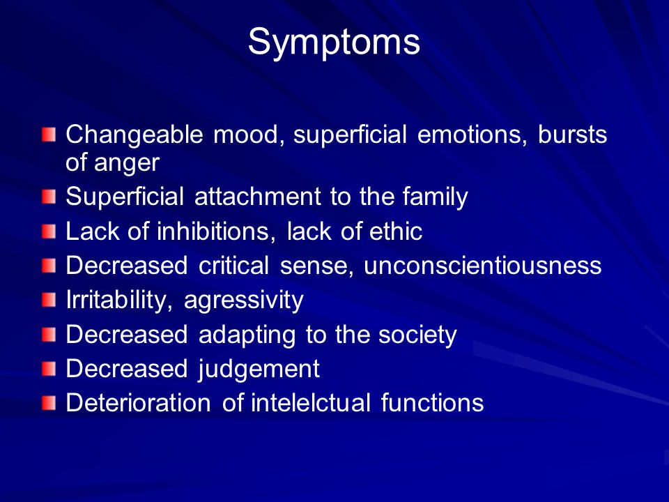 Symptoms Changeable mood, superficial emotions, bursts of anger Superficial attachment to the family Lack of inhibitions, lack of ethic Decreased critical sense, unconscientiousness Irritability, agressivity Decreased adapting to the society Decreased judgement Deterioration of intelelctual functions