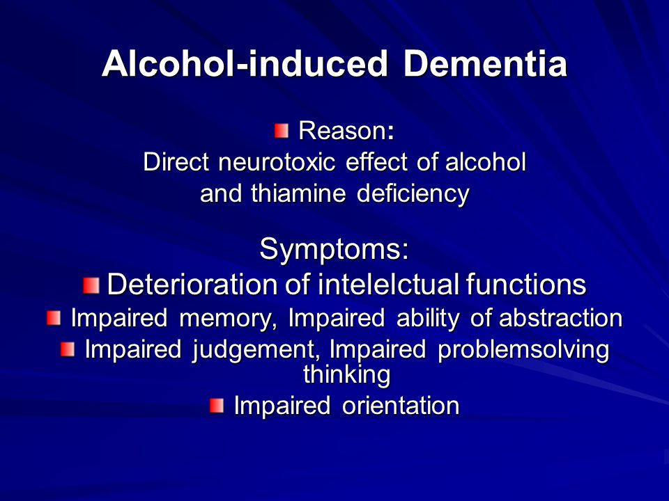Alcohol-induced Dementia Reason: Direct neurotoxic effect of alcohol and thiamine deficiency Symptoms: Deterioration of intelelctual functions Impaired memory, Impaired ability of abstraction Impaired judgement, Impaired problemsolving thinking Impaired orientation