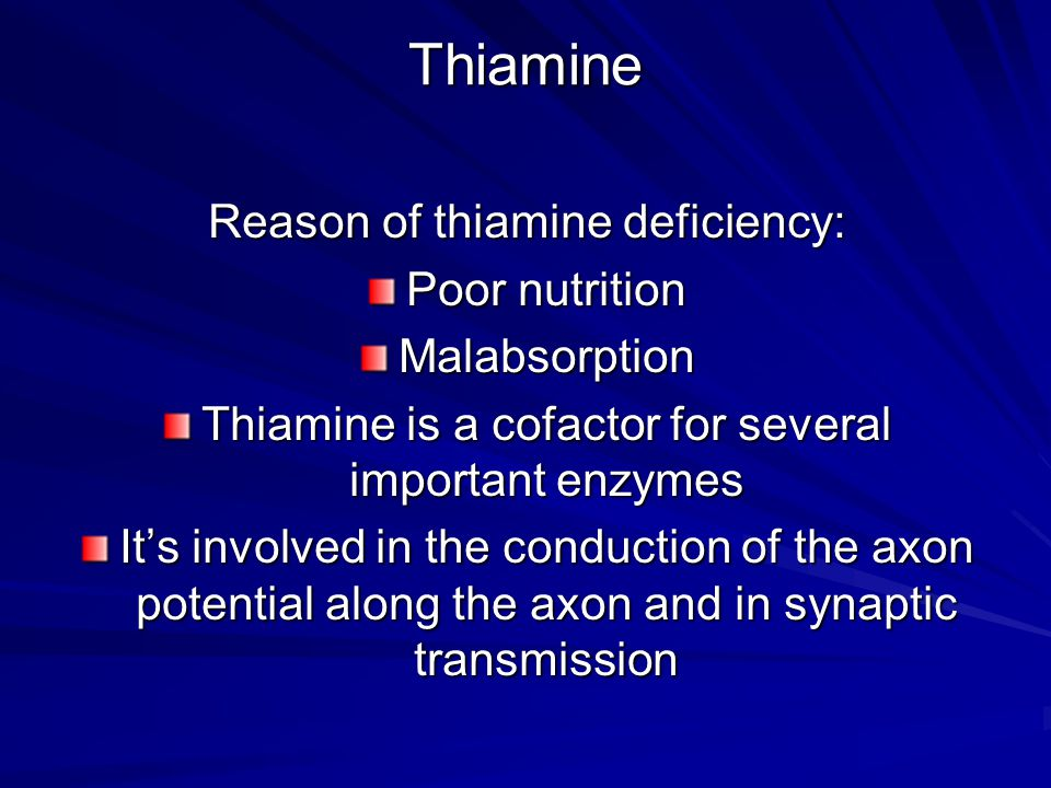 Thiamine Reason of thiamine deficiency: Poor nutrition Malabsorption Thiamine is a cofactor for several important enzymes It's involved in the conduction of the axon potential along the axon and in synaptic transmission