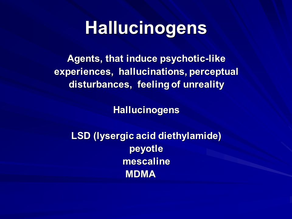 Hallucinogens Agents, that induce psychotic-like experiences, hallucinations, perceptual disturbances, feeling of unreality Hallucinogens LSD (lysergic acid diethylamide) peyotle mescaline mescaline MDMA MDMA