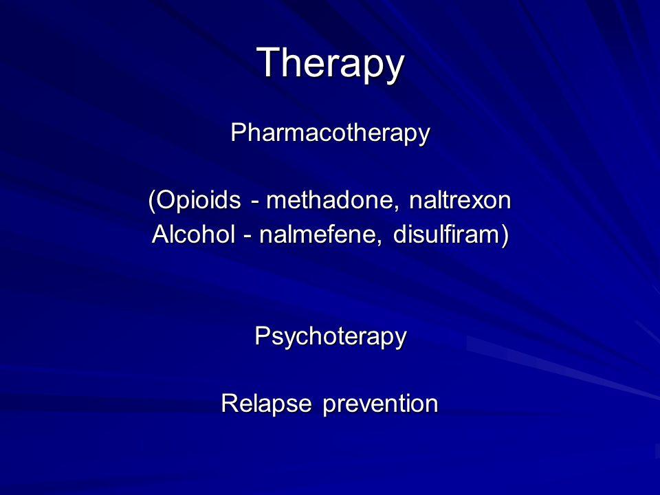 Therapy Pharmacotherapy (Opioids - methadone, naltrexon Alcohol - nalmefene, disulfiram) Psychoterapy Relapse prevention