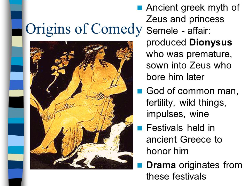 Origins of Comedy Ancient greek myth of Zeus and princess Semele - affair: produced Dionysus who was premature, sown into Zeus who bore him later God of common man, fertility, wild things, impulses, wine Festivals held in ancient Greece to honor him Drama originates from these festivals