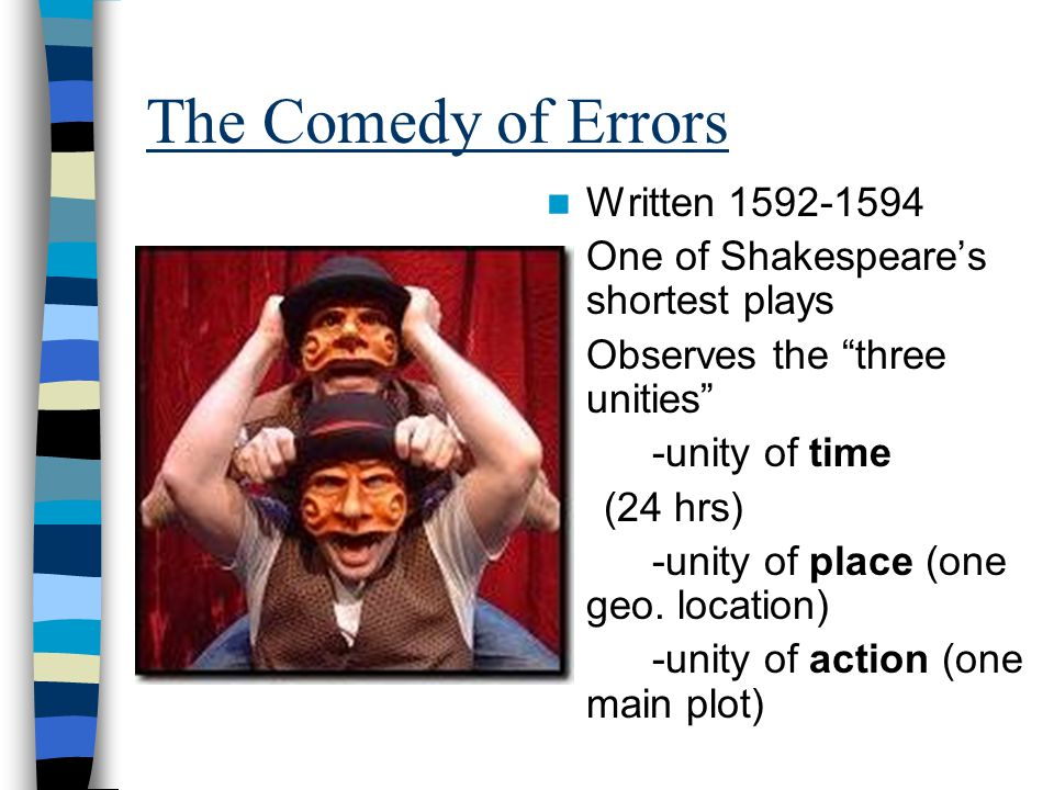 The Comedy of Errors Written 1592-1594 One of Shakespeare's shortest plays Observes the three unities -unity of time (24 hrs) -unity of place (one geo.