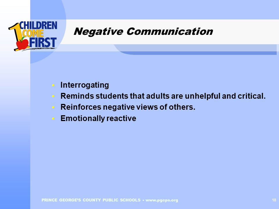 PRINCE GEORGE'S COUNTY PUBLIC SCHOOLS www.pgcps.org 18 Negative Communication Interrogating Reminds students that adults are unhelpful and critical.