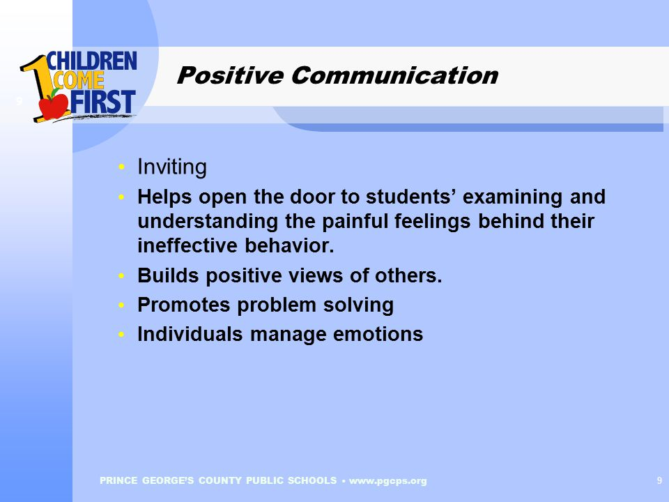 PRINCE GEORGE'S COUNTY PUBLIC SCHOOLS www.pgcps.org 9 Positive Communication 9 Inviting Helps open the door to students' examining and understanding the painful feelings behind their ineffective behavior.