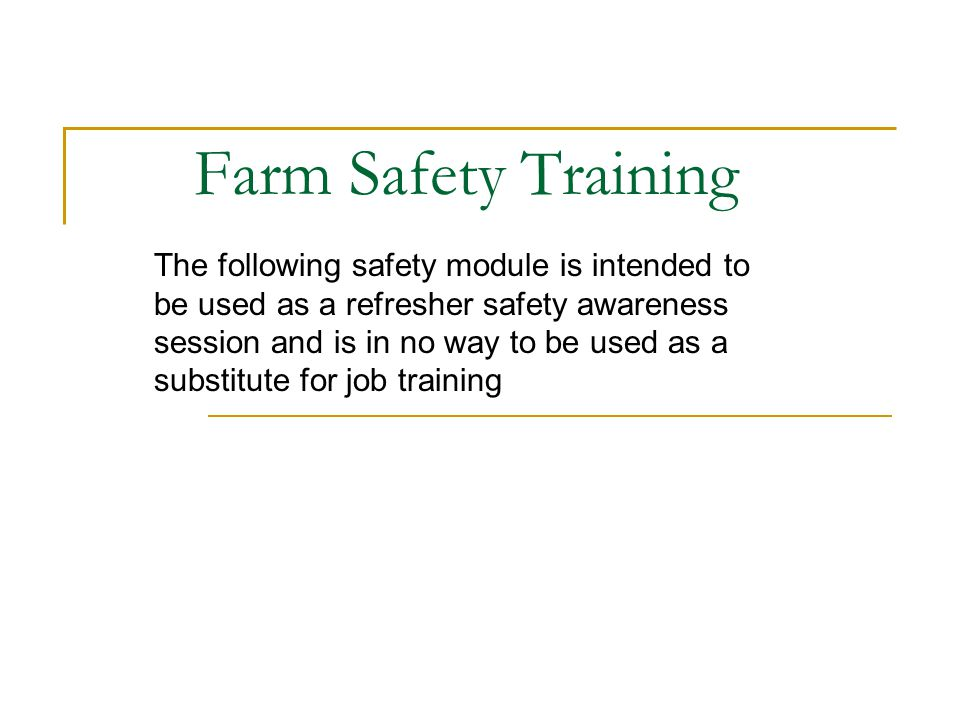 Farm Safety Training The following safety module is intended to be used as a refresher safety awareness session and is in no way to be used as a substitute for job training