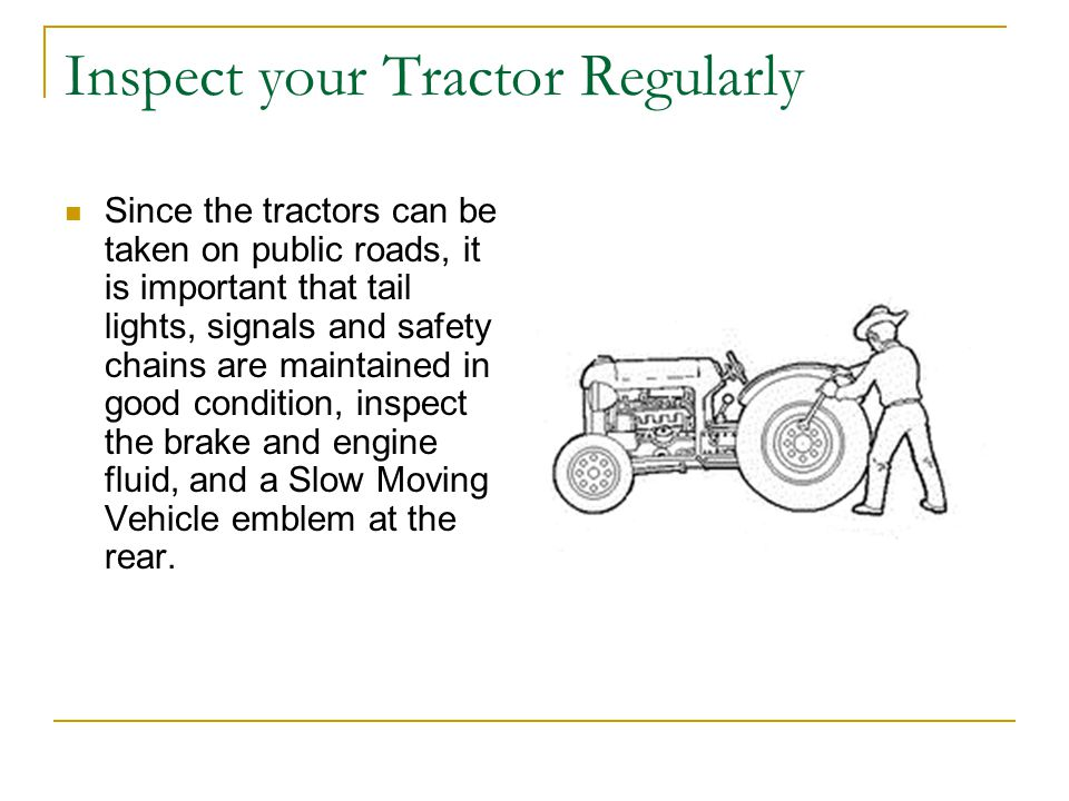 Inspect your Tractor Regularly Since the tractors can be taken on public roads, it is important that tail lights, signals and safety chains are maintained in good condition, inspect the brake and engine fluid, and a Slow Moving Vehicle emblem at the rear.