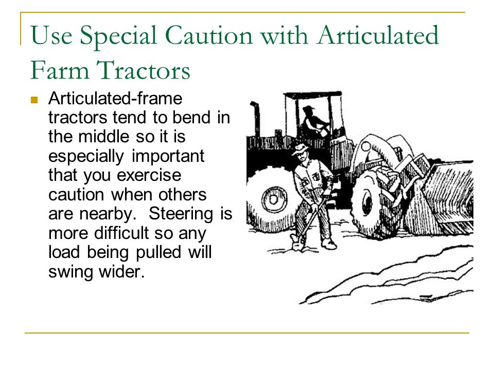 Use Special Caution with Articulated Farm Tractors Articulated-frame tractors tend to bend in the middle so it is especially important that you exercise caution when others are nearby.