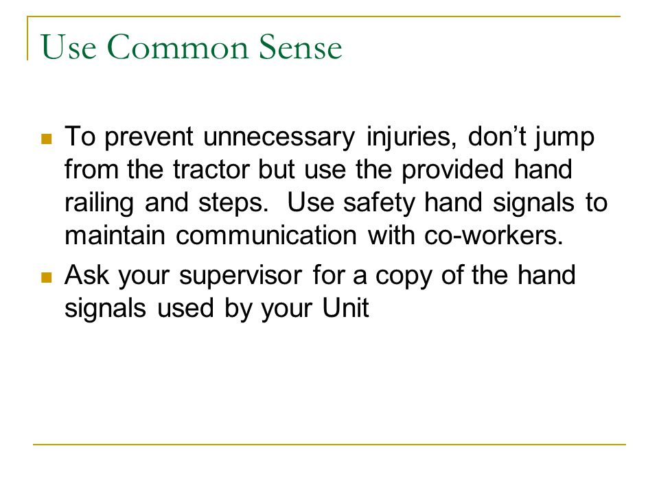 Use Common Sense To prevent unnecessary injuries, don't jump from the tractor but use the provided hand railing and steps.