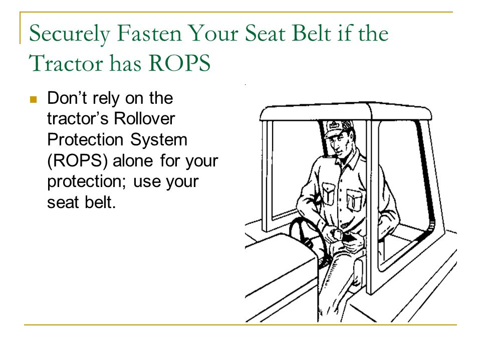 Securely Fasten Your Seat Belt if the Tractor has ROPS Don't rely on the tractor's Rollover Protection System (ROPS) alone for your protection; use your seat belt.
