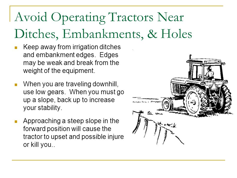 Avoid Operating Tractors Near Ditches, Embankments, & Holes Keep away from irrigation ditches and embankment edges.