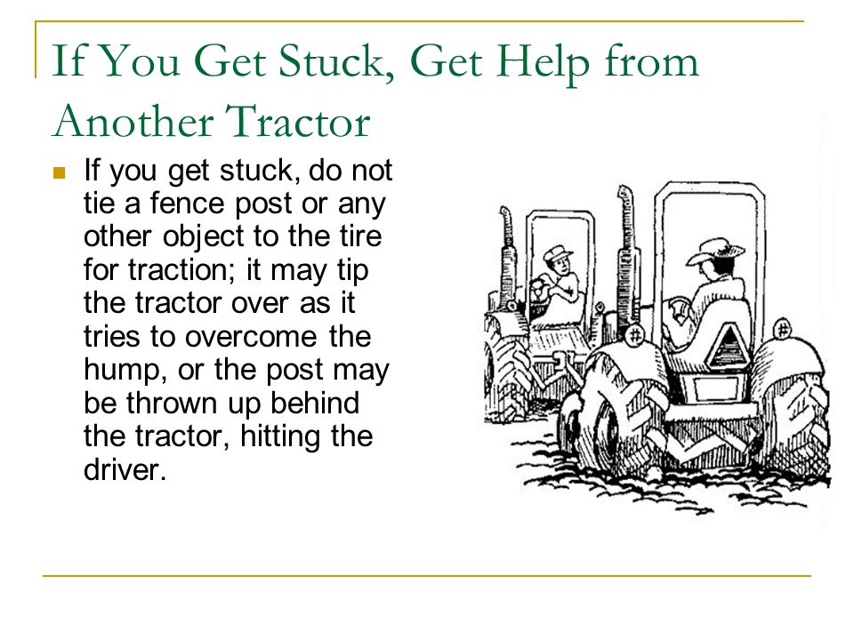 If You Get Stuck, Get Help from Another Tractor If you get stuck, do not tie a fence post or any other object to the tire for traction; it may tip the tractor over as it tries to overcome the hump, or the post may be thrown up behind the tractor, hitting the driver.