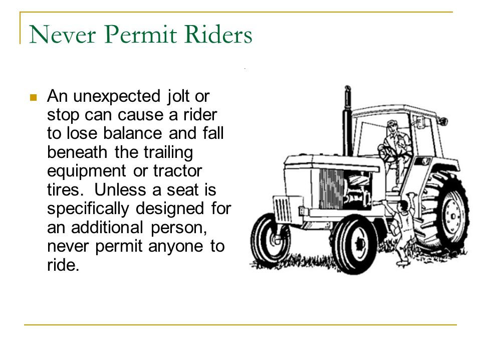 Never Permit Riders An unexpected jolt or stop can cause a rider to lose balance and fall beneath the trailing equipment or tractor tires.