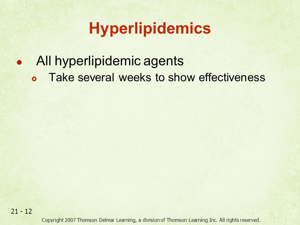 Copyright 2007 Thomson Delmar Learning, a division of Thomson Learning Inc. All rights reserved. 21 - 12 Hyperlipidemics All hyperlipidemic agents  T