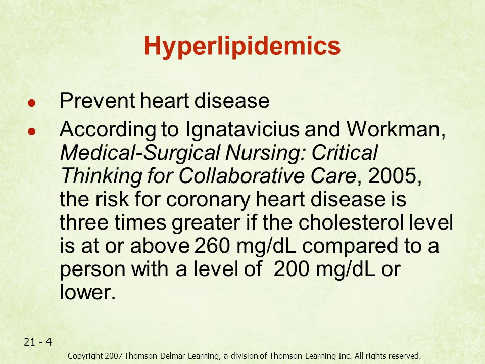 Copyright 2007 Thomson Delmar Learning, a division of Thomson Learning Inc. All rights reserved. 21 - 4 Hyperlipidemics Prevent heart disease Accordin