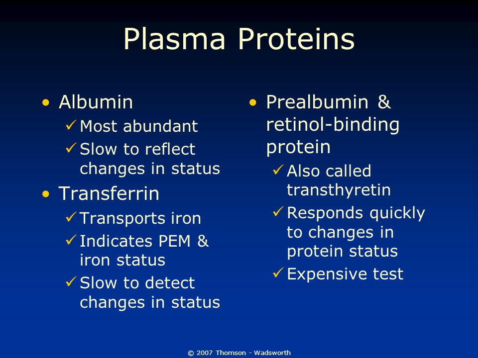 © 2007 Thomson - Wadsworth Plasma Proteins Albumin Most abundant Slow to reflect changes in status Transferrin Transports iron Indicates PEM & iron status Slow to detect changes in status Prealbumin & retinol-binding protein Also called transthyretin Responds quickly to changes in protein status Expensive test