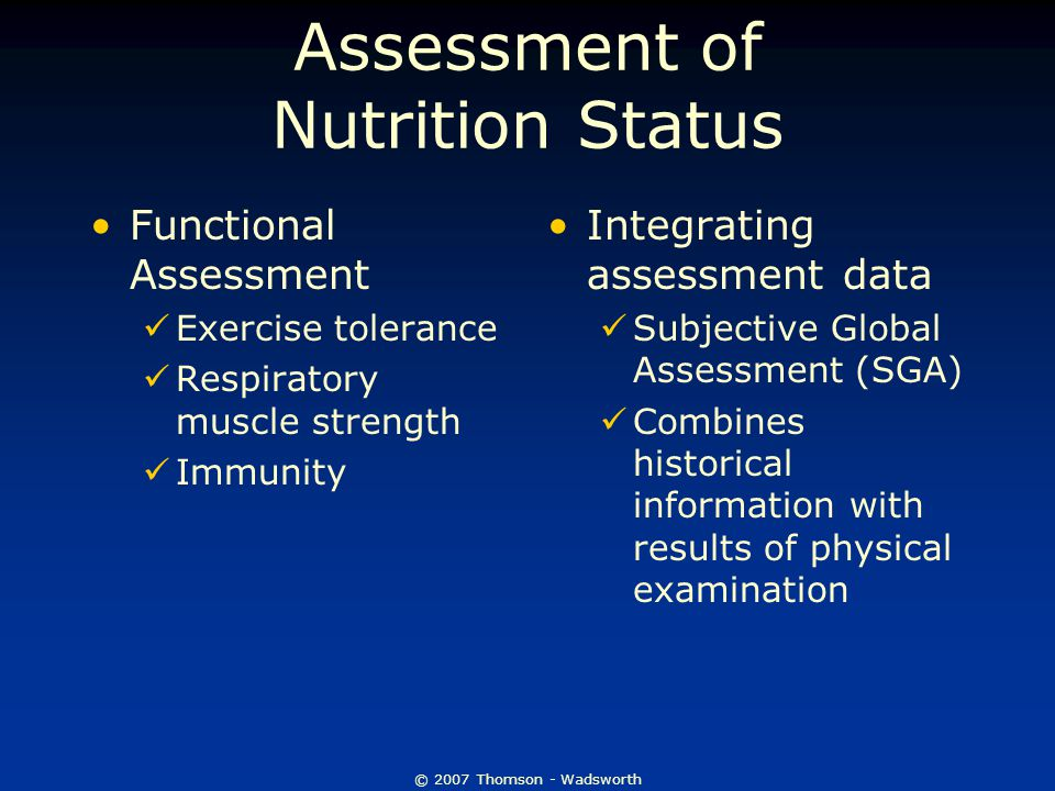 © 2007 Thomson - Wadsworth Assessment of Nutrition Status Functional Assessment Exercise tolerance Respiratory muscle strength Immunity Integrating as