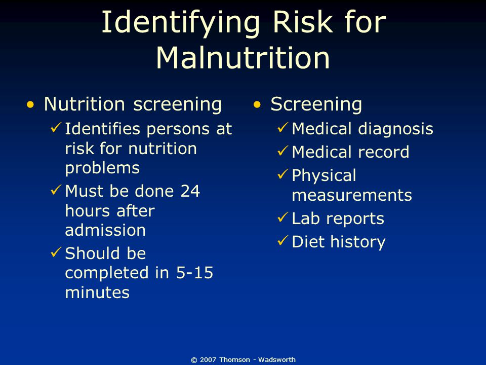 © 2007 Thomson - Wadsworth Identifying Risk for Malnutrition Nutrition screening Identifies persons at risk for nutrition problems Must be done 24 hours after admission Should be completed in 5-15 minutes Screening Medical diagnosis Medical record Physical measurements Lab reports Diet history