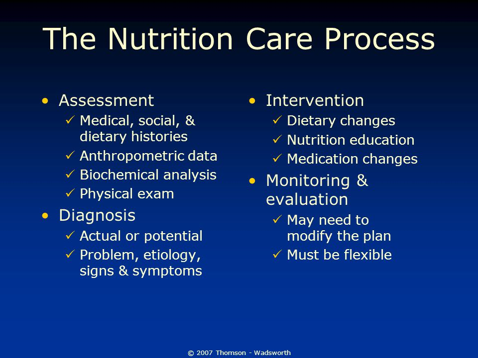 The Nutrition Care Process Assessment Medical, social, & dietary histories Anthropometric data Biochemical analysis Physical exam Diagnosis Actual or potential Problem, etiology, signs & symptoms Intervention Dietary changes Nutrition education Medication changes Monitoring & evaluation May need to modify the plan Must be flexible