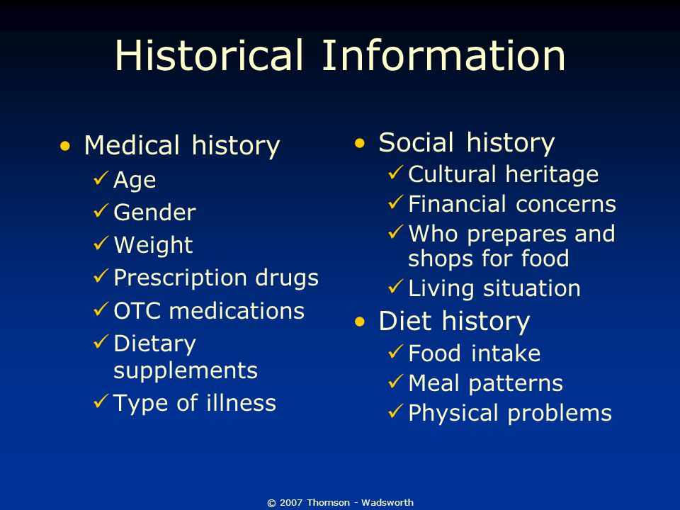 © 2007 Thomson - Wadsworth Historical Information Medical history Age Gender Weight Prescription drugs OTC medications Dietary supplements Type of ill