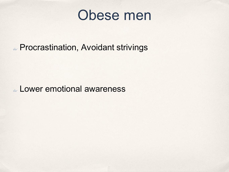 Obese men ✤ Procrastination, Avoidant strivings ✤ Lower emotional awareness
