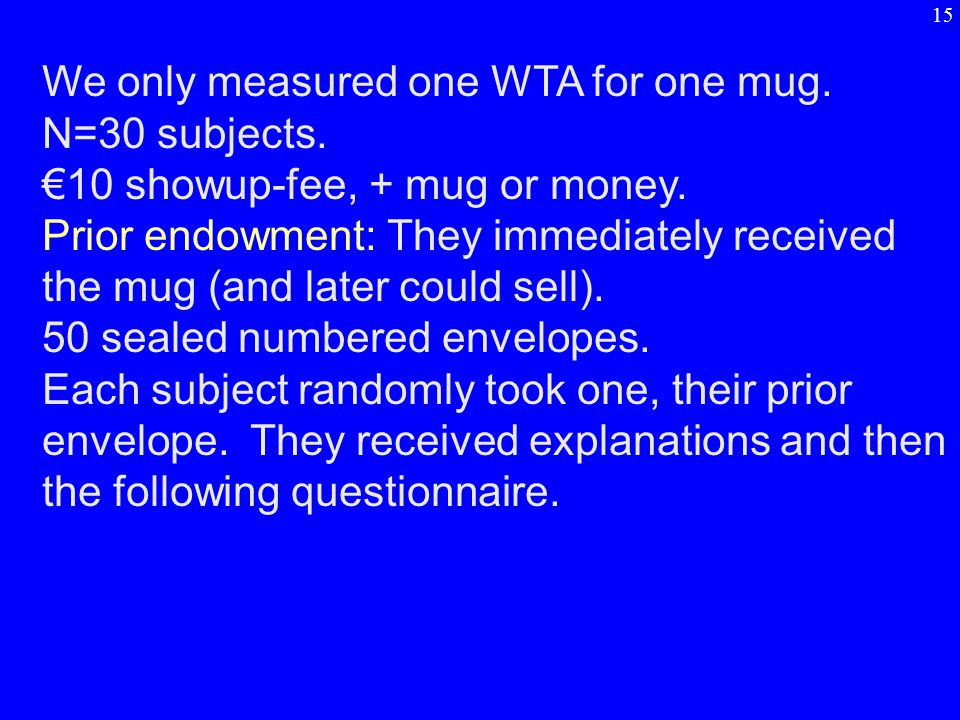 We only measured one WTA for one mug. N=30 subjects. €10 showup-fee, + mug or money. Prior endowment: They immediately received the mug (and later cou