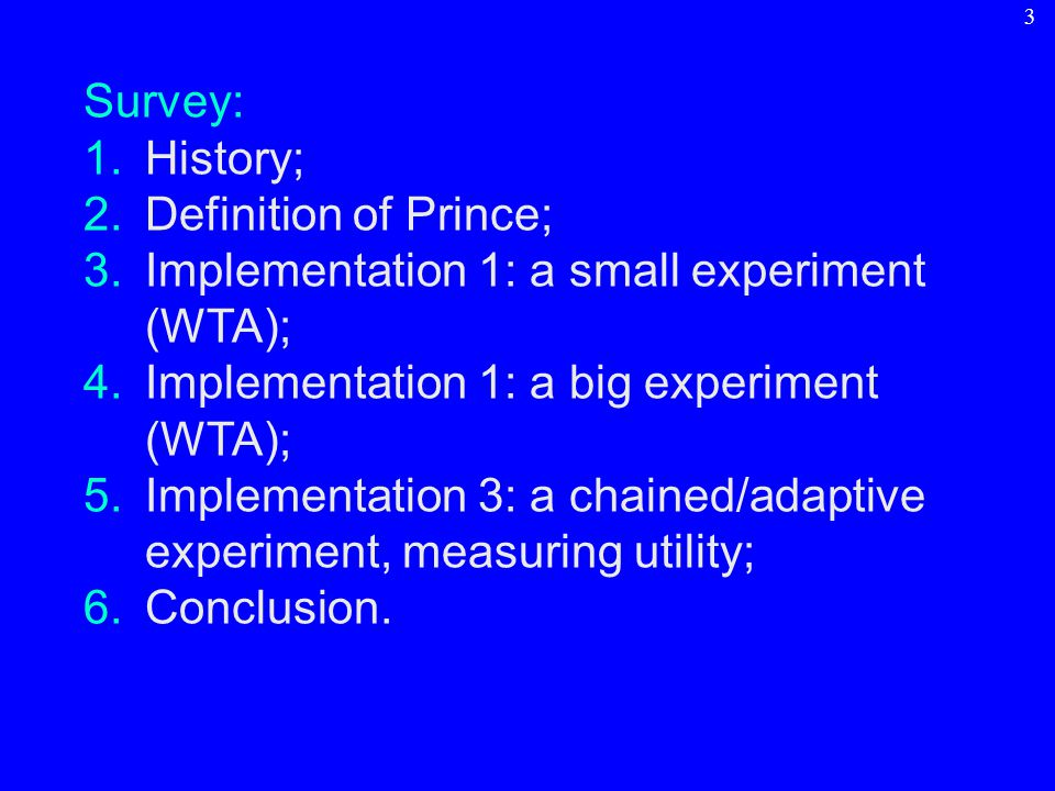 Survey: 1.History; 2.Definition of Prince; 3.Implementation 1: a small experiment (WTA); 4.Implementation 1: a big experiment (WTA); 5.Implementation 3: a chained/adaptive experiment, measuring utility; 6.Conclusion.