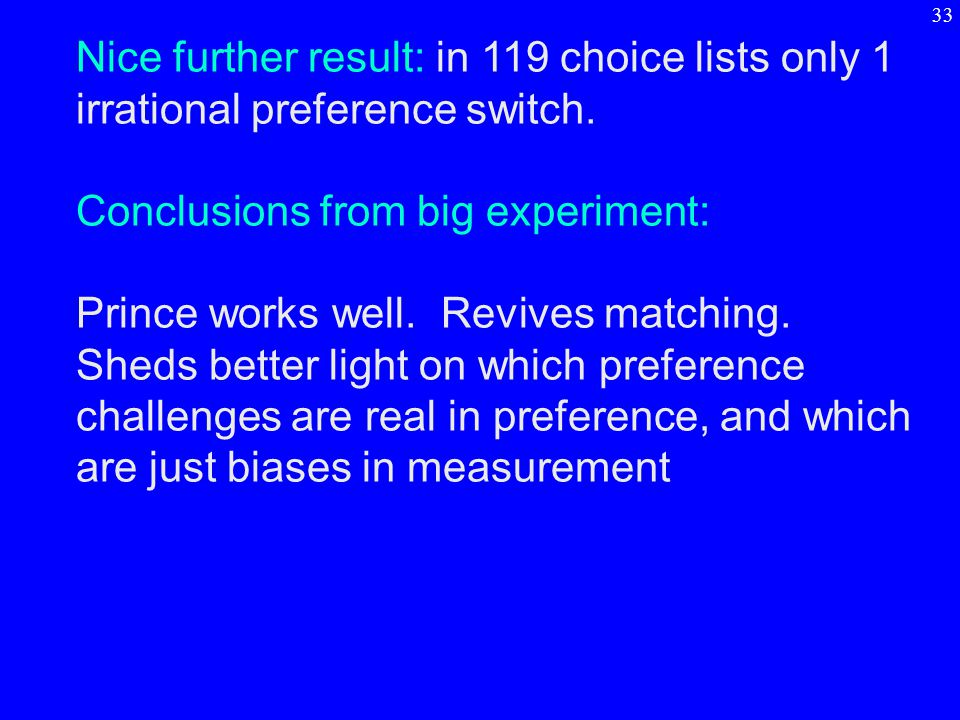 Nice further result: in 119 choice lists only 1 irrational preference switch. Conclusions from big experiment: Prince works well. Revives matching. Sh