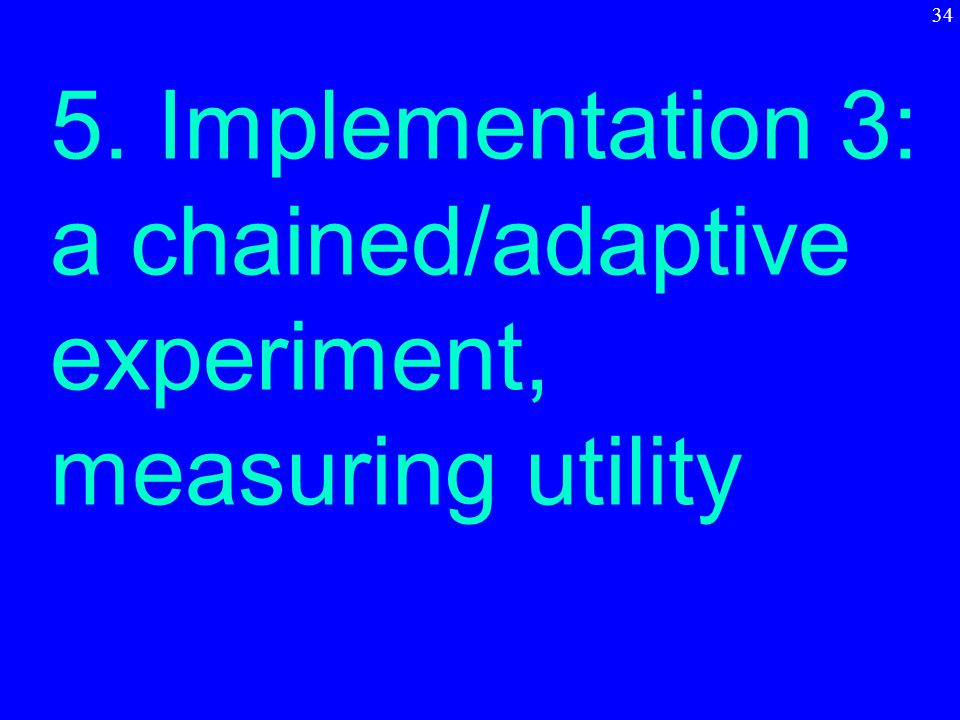 5. Implementation 3: a chained/adaptive experiment, measuring utility 34