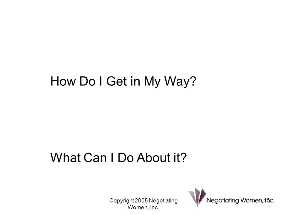 Copyright 2005 Negotiating Women, Inc. 10 How Do I Get in My Way? What Can I Do About it?
