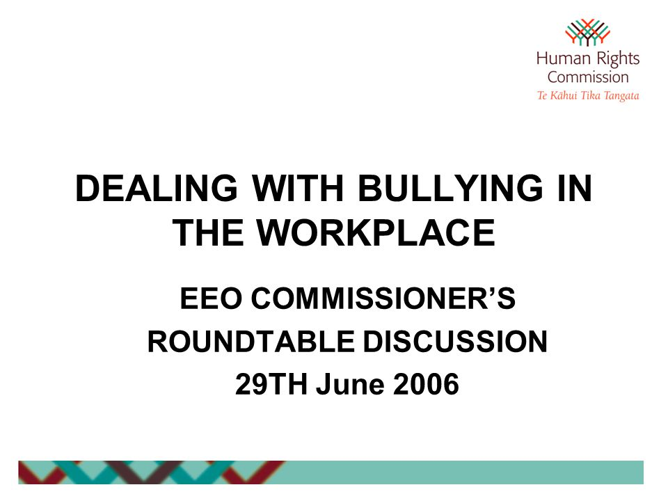 DEALING WITH BULLYING IN THE WORKPLACE EEO COMMISSIONER'S ROUNDTABLE DISCUSSION 29TH June 2006