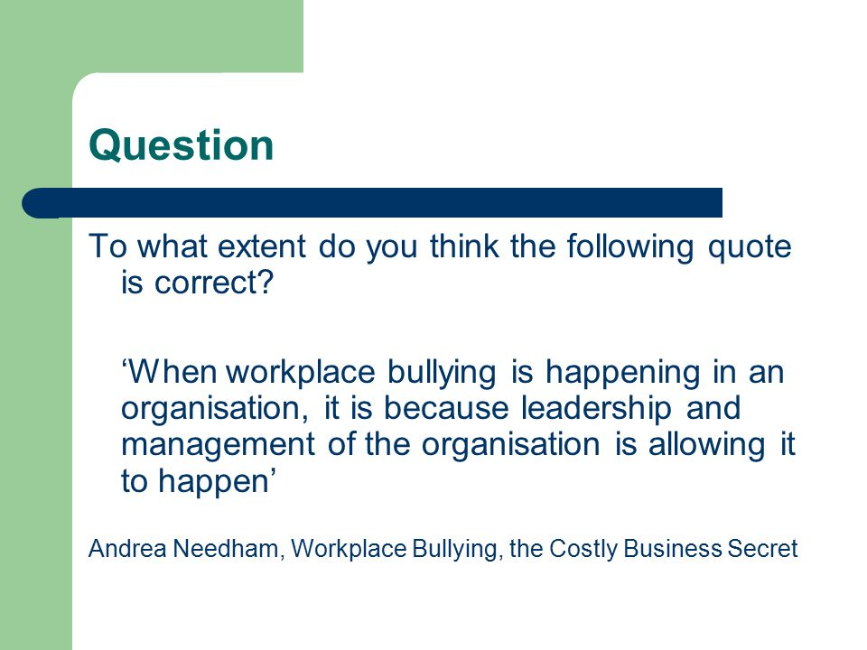 Question To what extent do you think the following quote is correct? 'When workplace bullying is happening in an organisation, it is because leadershi