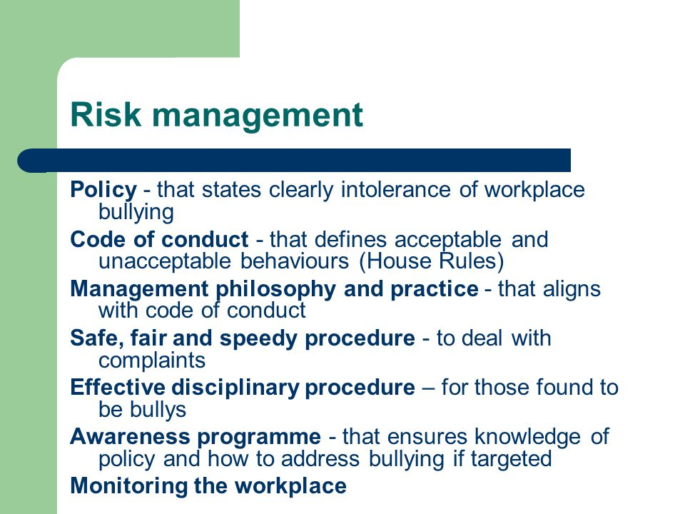 Risk management Policy - that states clearly intolerance of workplace bullying Code of conduct - that defines acceptable and unacceptable behaviours (