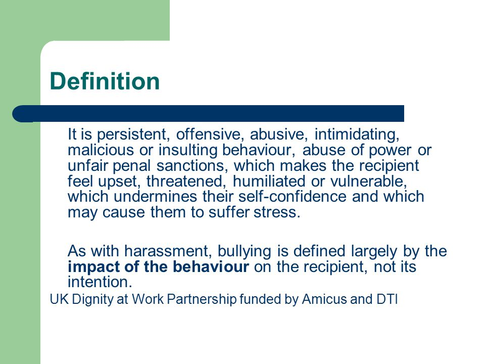 Definition It is persistent, offensive, abusive, intimidating, malicious or insulting behaviour, abuse of power or unfair penal sanctions, which makes